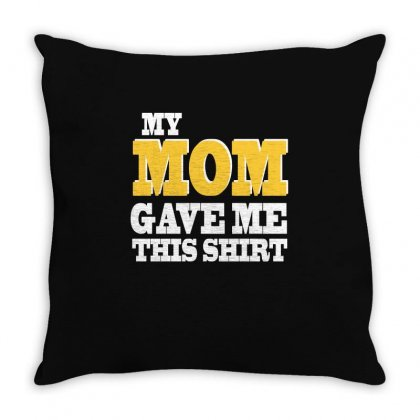 My Mom Gave Me This Shirt T Shirt Throw Pillow Designed By Hung