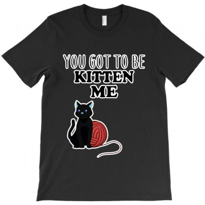 You Got To Be Kitten Me T-shirt Designed By Milanacr