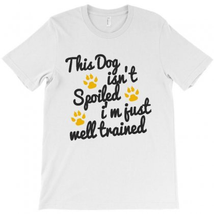 This Dog Isn't Spoiled I'm Just Well Trained T-shirt Designed By Milanacr