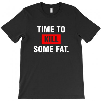 Time To Kill Some Fat T-shirt Designed By Meza Design