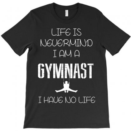 Life Is Neverminde I Am A Gymnast I Have No Life T-shirt Designed By Wizarts