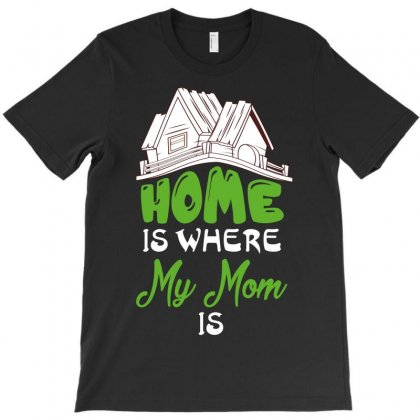 Home Is Where My Mom Is T-shirt Designed By Wizarts