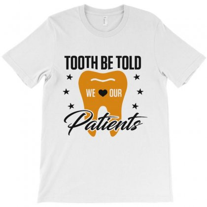 Tooth Be Told We Love Our Patients T-shirt Designed By Milanacr