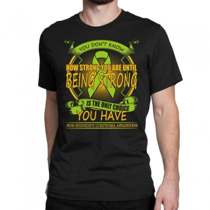 Non Hodgkin Lymphoma Shirt   Being Strong Is The Only Choice Classic T-shirt