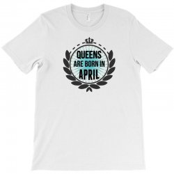 queens are born in april T-Shirt | Artistshot