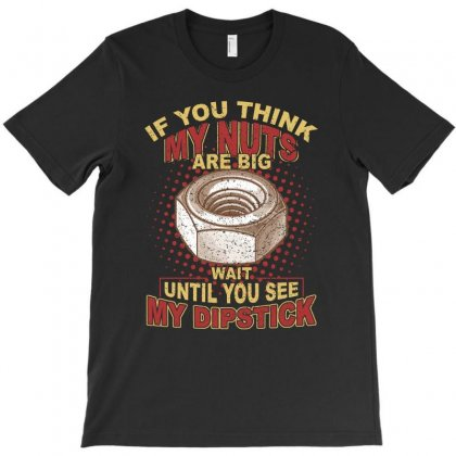 If You Think My Nuts Are Big  Wait Until You See My Dipstick T Shirt T-shirt Designed By Hung