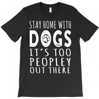 Stay Home With Dogs It Is Too Peopley Out There Tshirt T-shirt Designed By Hung