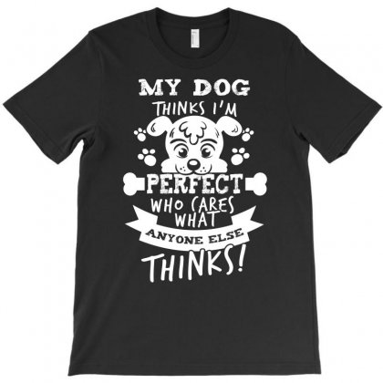 My Dog Thinks I Am Perfect Who Cares What Anyone Else Thinks Tshirt T-shirt Designed By Hung