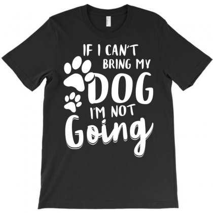 If I Cant Bring My Dog I Am Not Going Tshirt T-shirt Designed By Hung