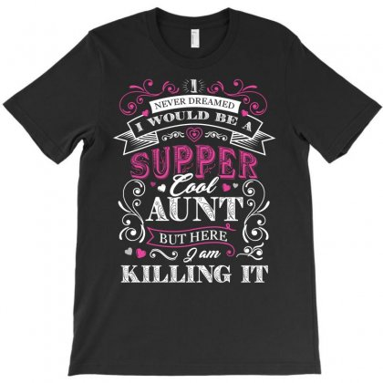 I Would Be A Super Cool Aunt I Never Dreamed But Here I Am Killing It T-shirt Designed By Hung