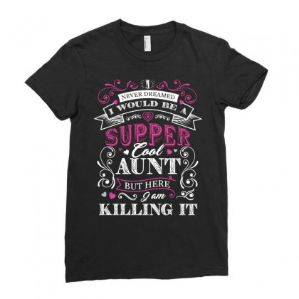 I Would Be A Super Cool Aunt I Never Dreamed But Here I Am Killing It Ladies Fitted T-shirt Designed By Hung