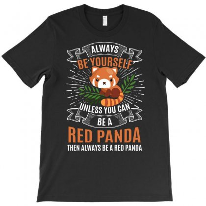 Alway Be Yourself Red Panda Unless You Can Be A Then Always Be A Red P T-shirt Designed By Hung