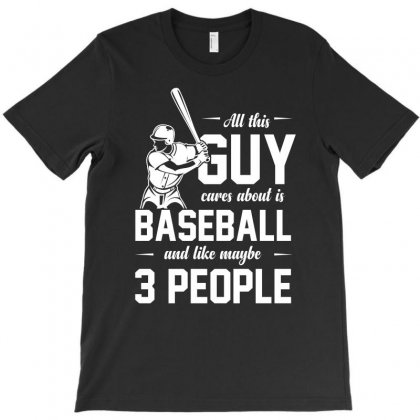 All This Guy Care About Is Baseball And Like Maybe 3 People Tshirt T-shirt Designed By Hung