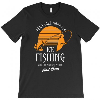 All I Care About Is Ice Fishing And Like Maby 3 People And Beer Tshirt T-shirt Designed By Hung