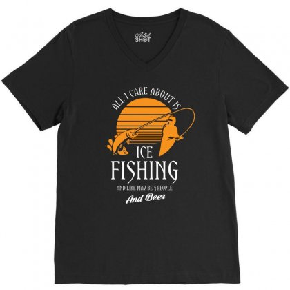 All I Care About Is Ice Fishing And Like Maby 3 People And Beer Tshirt V-neck Tee Designed By Hung