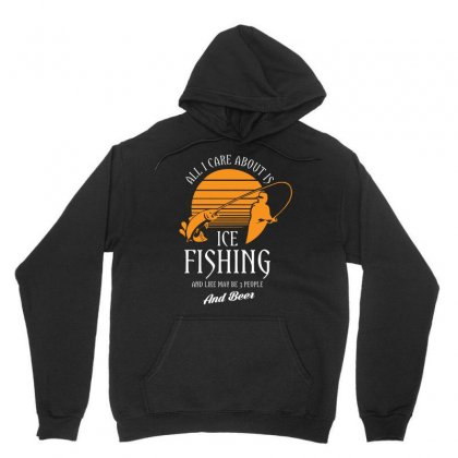 All I Care About Is Ice Fishing And Like Maby 3 People And Beer Tshirt Unisex Hoodie Designed By Hung