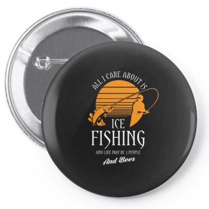 All I Care About Is Ice Fishing And Like Maby 3 People And Beer Tshirt Pin-back Button Designed By Hung