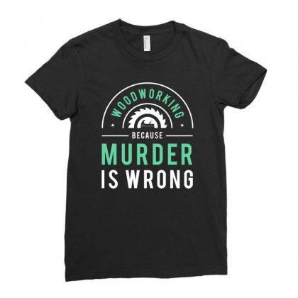 Wood Working Because Murder Is Wrong Tshirt Ladies Fitted T-shirt Designed By Hung