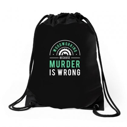 Wood Working Because Murder Is Wrong Tshirt Drawstring Bags Designed By Hung