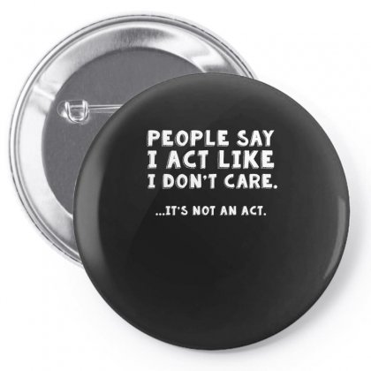People Say I Act Like I Dont Care It Is Not An Act Tshirt Pin-back Button Designed By Hung