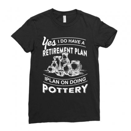 I Do Have A Retirement Plan On Doing Pottery Tshirt Ladies Fitted T-shirt Designed By Hung