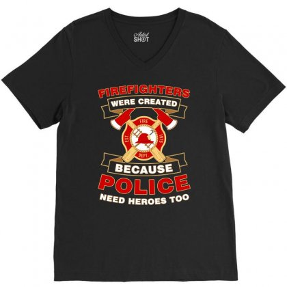Firefighter Were Created Because Police Need Heroes Too Tshirt V-neck Tee Designed By Hung