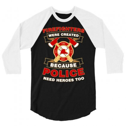 Firefighter Were Created Because Police Need Heroes Too Tshirt 3/4 Sleeve Shirt Designed By Hung