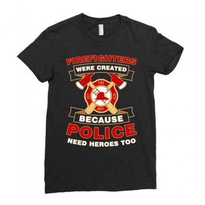 Firefighter Were Created Because Police Need Heroes Too Tshirt Ladies Fitted T-shirt Designed By Hung