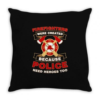 Firefighter Were Created Because Police Need Heroes Too Tshirt Throw Pillow Designed By Hung