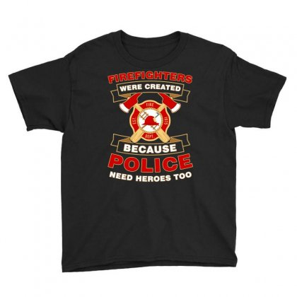 Firefighter Were Created Because Police Need Heroes Too Tshirt Youth Tee Designed By Hung