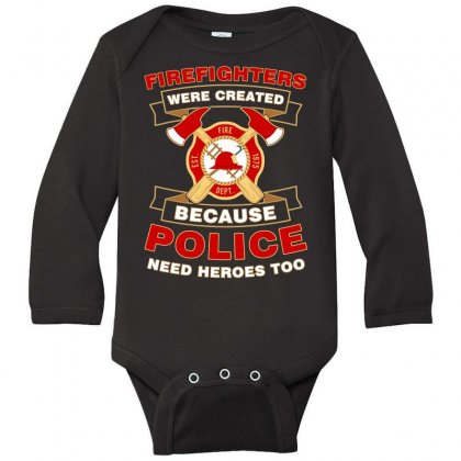 Firefighter Were Created Because Police Need Heroes Too Tshirt Long Sleeve Baby Bodysuit Designed By Hung