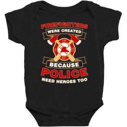 Firefighter Were Created Because Police Need Heroes Too Tshirt Baby Bodysuit Designed By Hung