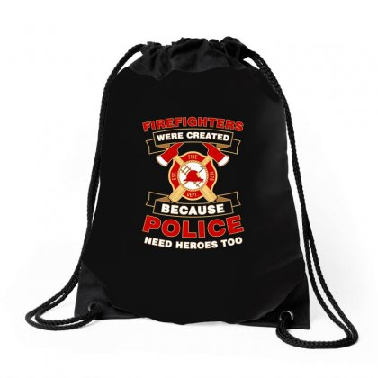 Firefighter Were Created Because Police Need Heroes Too Tshirt Drawstring Bags Designed By Hung