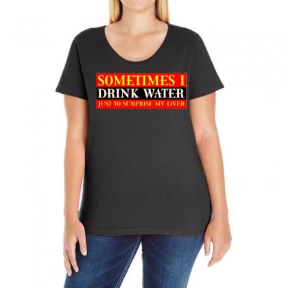 Sometimes I Drink Water, Ideal Gift, Birthday Present Ladies Curvy T-shirt Designed By H4syim