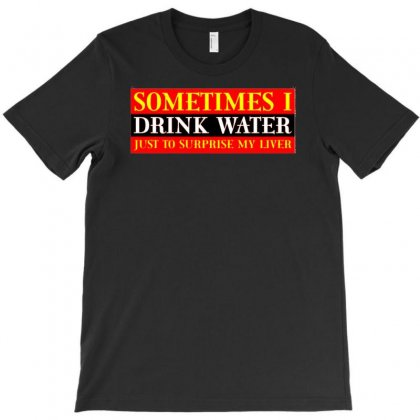 Sometimes I Drink Water, Ideal Gift, Birthday Present T-shirt Designed By H4syim