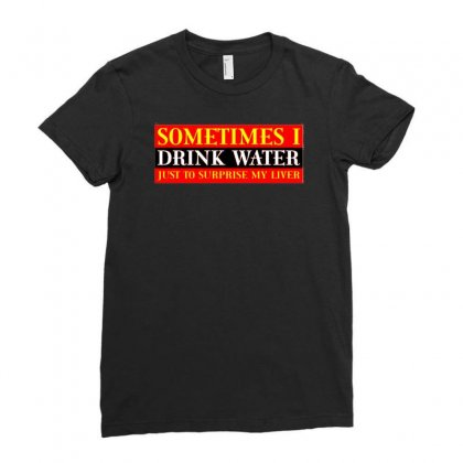 Sometimes I Drink Water, Ideal Gift, Birthday Present Ladies Fitted T-shirt Designed By H4syim