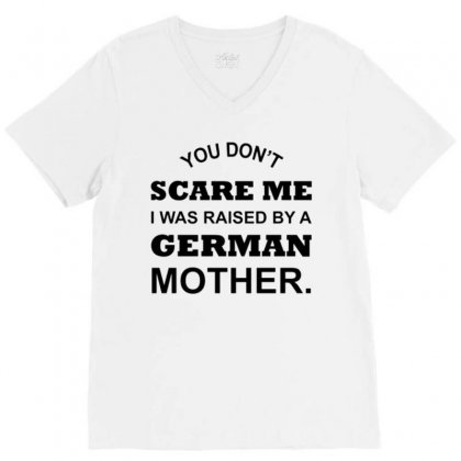 You Don't Scare Me I Was Raised By A German Mother V-neck Tee Designed By Vanitty