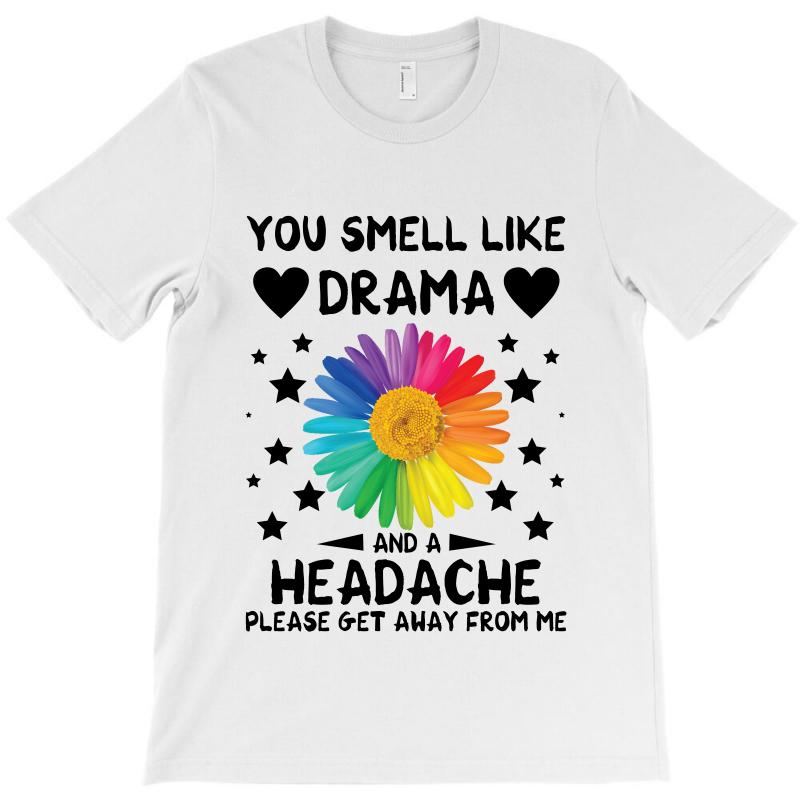 526fdf699 you smell like drama and a headache please get away from me for light T- Shirt