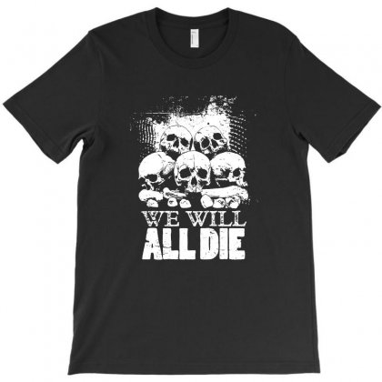 We Will All Die T-shirt Designed By Tee Shop