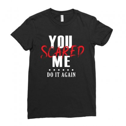 You Scared Me Do It Again Ladies Fitted T-shirt Designed By Cogentprint