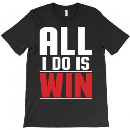 All I Do Is Win T-shirt Designed By Motleymind