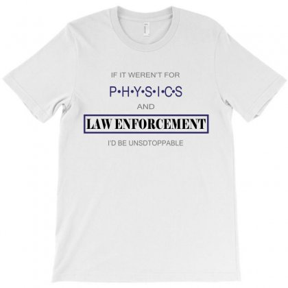 If It Weren't For Physics And Law Enforcement I'd Be Unstoppable T-shirt Designed By Ujang Atkinson