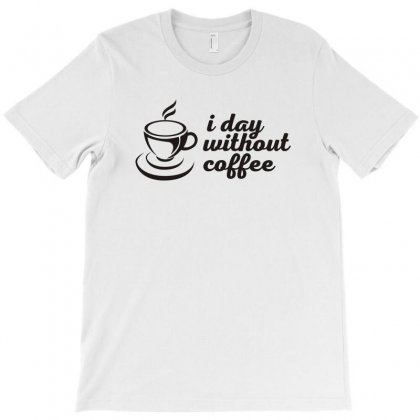 I Day Without Coffee Funny Tshirt T-shirt Designed By Alex