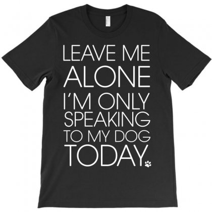 Leave Me Alone I'm Only Speaking To My Dog Today T-shirt Designed By Paverceat