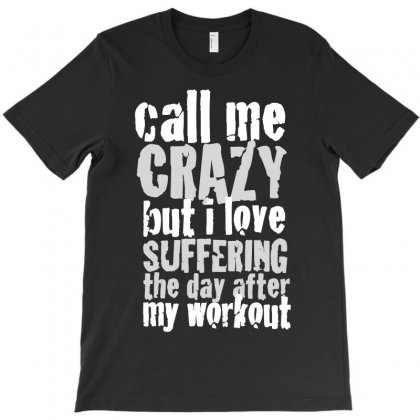 Call Me Crazy But I Love Suffering The Day After My Workout T-shirt Designed By Flupluto