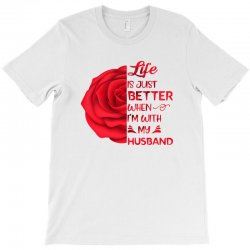 life is just better when i'm with my husband rose T-Shirt | Artistshot