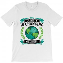 the climate is changing why aren't we for light T-Shirt | Artistshot