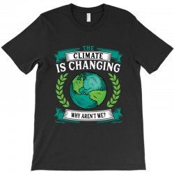 the climate is changing why aren't we for dark T-Shirt | Artistshot