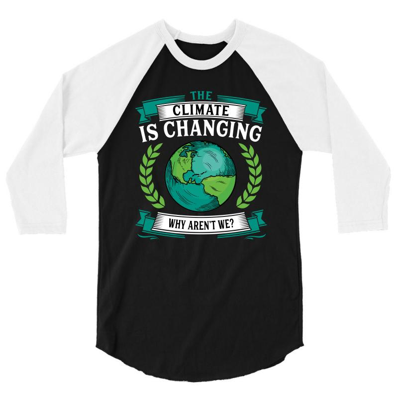 The Climate Is Changing Why Aren't We For Dark 3/4 Sleeve Shirt | Artistshot