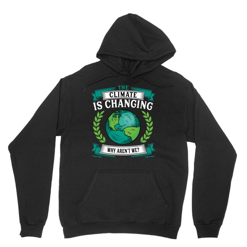 The Climate Is Changing Why Aren't We For Dark Unisex Hoodie | Artistshot